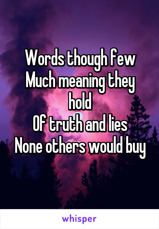 Words though few Much meaning they hold Of truth and lies None others would buy