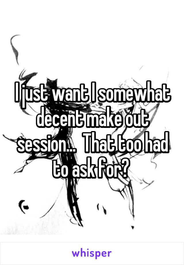 I just want I somewhat decent make out session...  That too had to ask for?