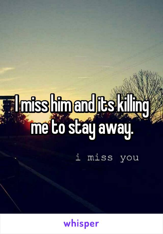 I miss him and its killing me to stay away.