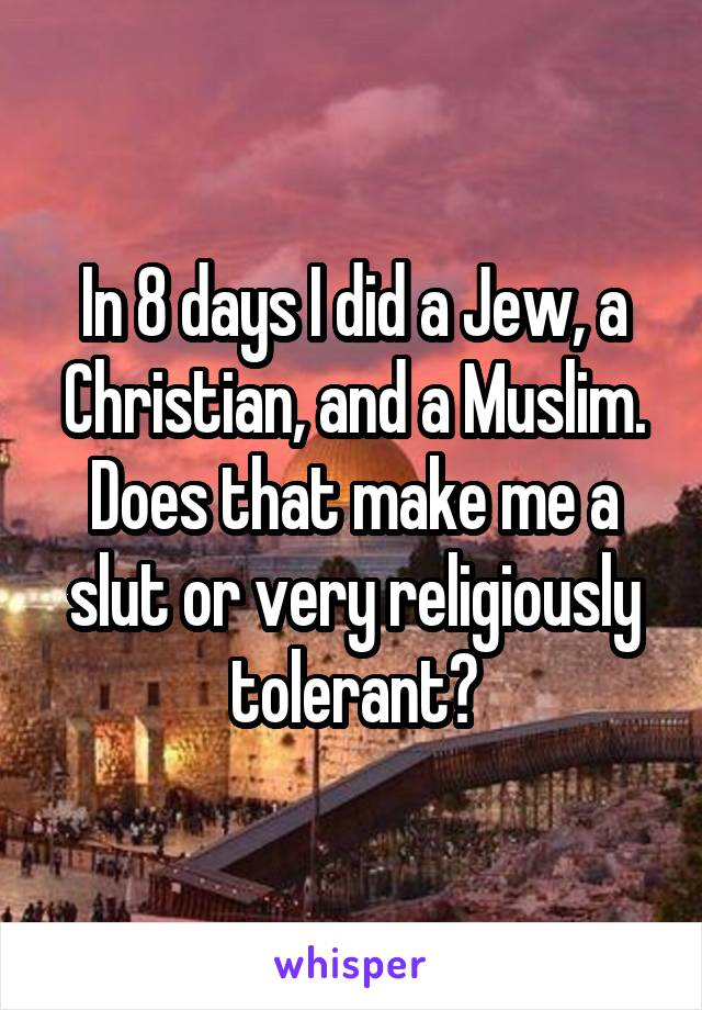In 8 days I did a Jew, a Christian, and a Muslim. Does that make me a slut or very religiously tolerant?