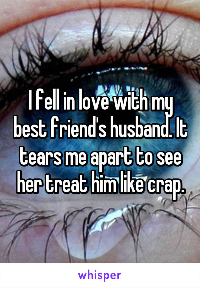 I fell in love with my best friend's husband. It tears me apart to see her treat him like crap.