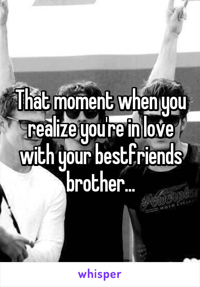 That moment when you realize you're in love with your bestfriends brother...