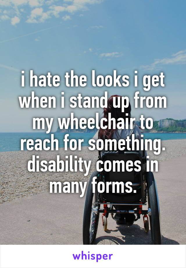 i hate the looks i get when i stand up from my wheelchair to reach for something. disability comes in many forms.