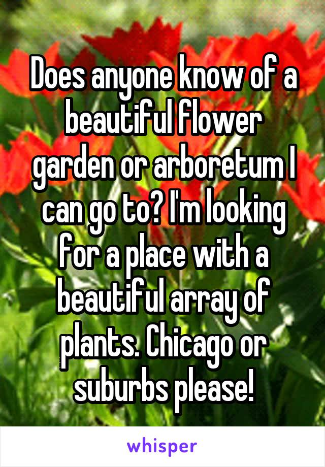 Does anyone know of a beautiful flower garden or arboretum I can go to? I'm looking for a place with a beautiful array of plants. Chicago or suburbs please!
