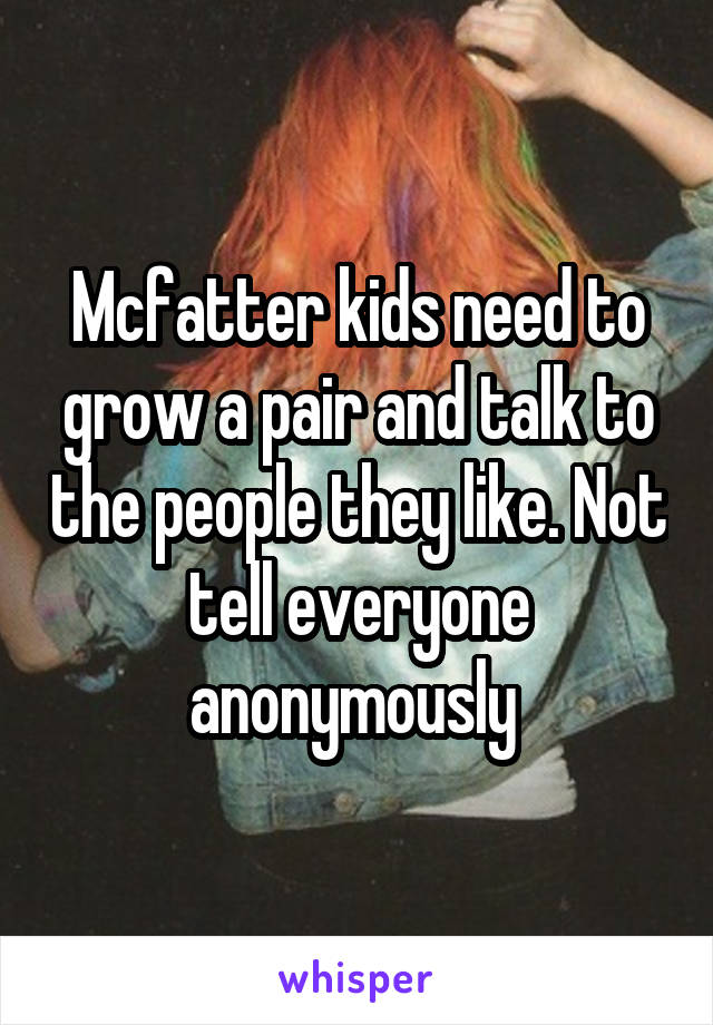 Mcfatter kids need to grow a pair and talk to the people they like. Not tell everyone anonymously