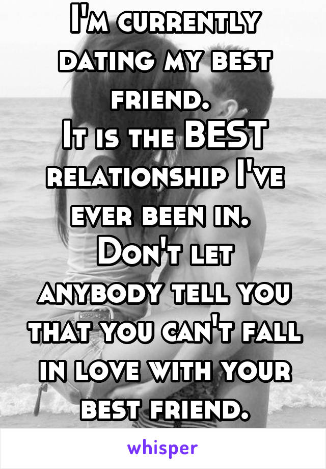 I'm currently dating my best friend.  It is the BEST relationship I've ever been in.  Don't let anybody tell you that you can't fall in love with your best friend.