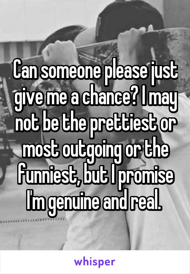 Can someone please just give me a chance? I may not be the prettiest or most outgoing or the funniest, but I promise I'm genuine and real.