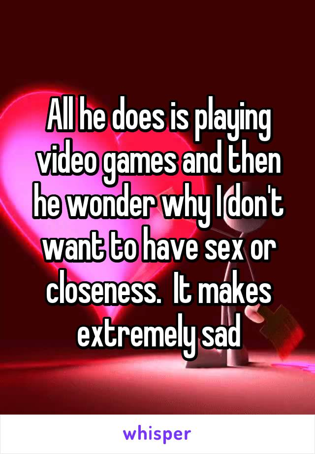 All he does is playing video games and then he wonder why I don't want to have sex or closeness.  It makes extremely sad