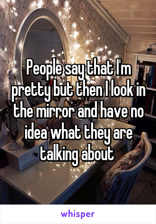 People say that I'm pretty but then I look in the mirror and have no idea what they are talking about