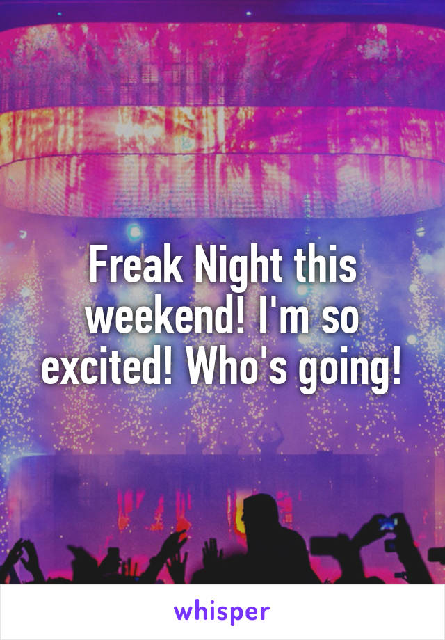 Freak Night this weekend! I'm so excited! Who's going!