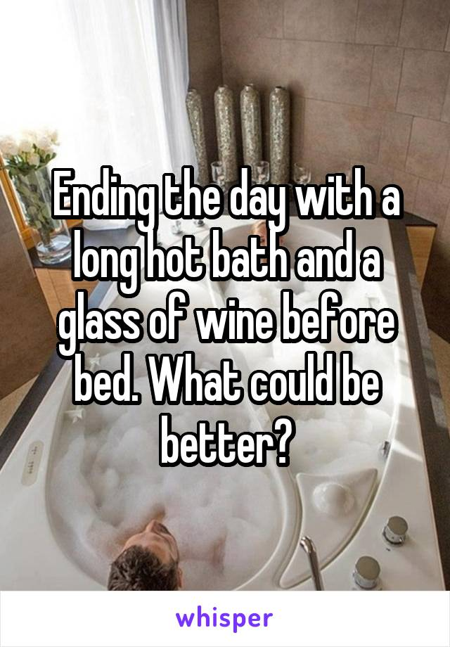 Ending the day with a long hot bath and a glass of wine before bed. What could be better?