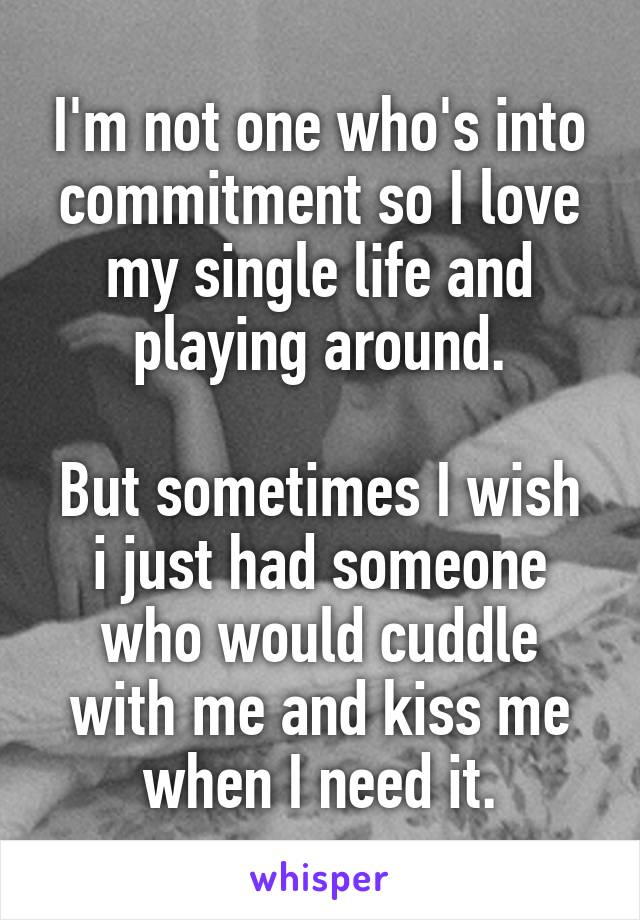 I'm not one who's into commitment so I love my single life and playing around.  But sometimes I wish i just had someone who would cuddle with me and kiss me when I need it.