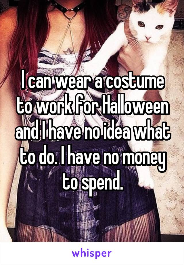 I can wear a costume to work for Halloween and I have no idea what to do. I have no money to spend.