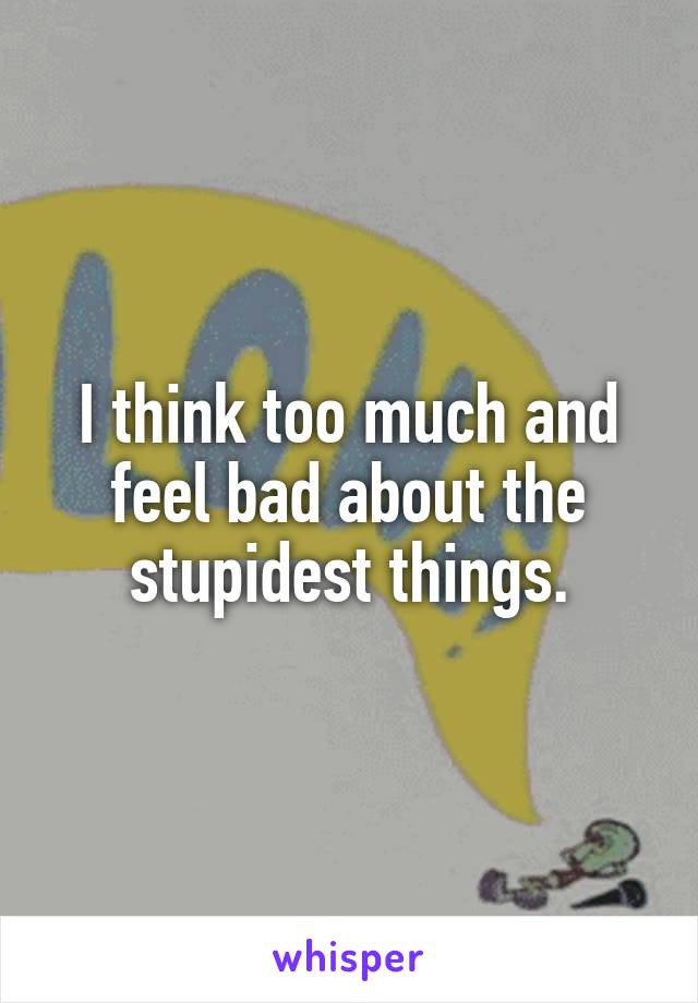 I think too much and feel bad about the stupidest things.