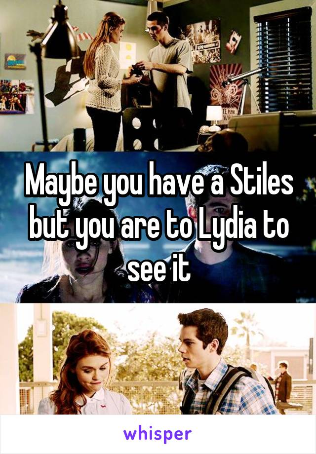 Maybe you have a Stiles but you are to Lydia to see it