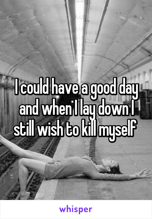 I could have a good day and when I lay down I still wish to kill myself