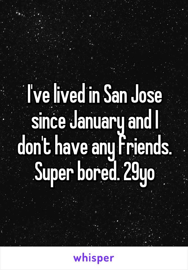 I've lived in San Jose since January and I don't have any friends. Super bored. 29yo