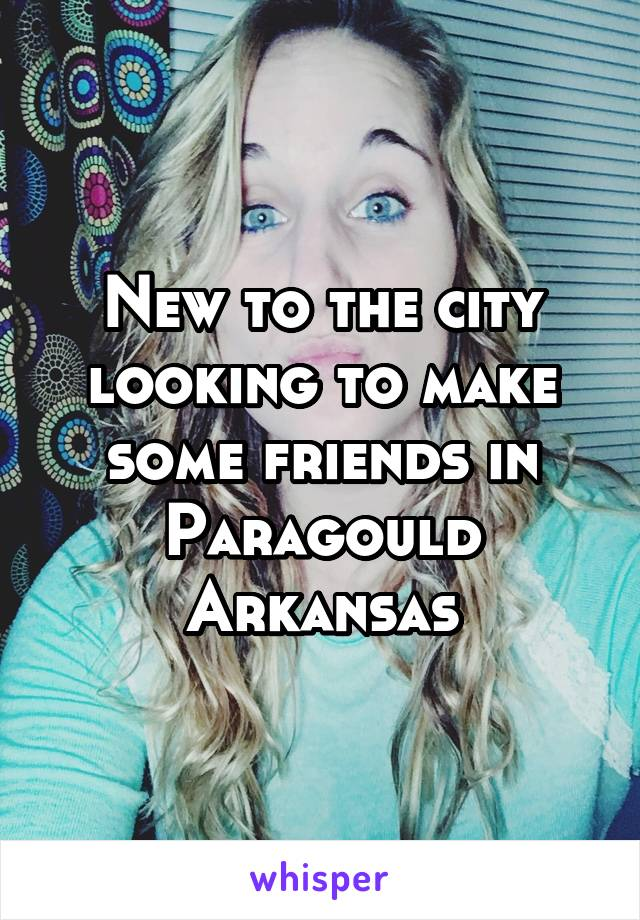 New to the city looking to make some friends in Paragould Arkansas