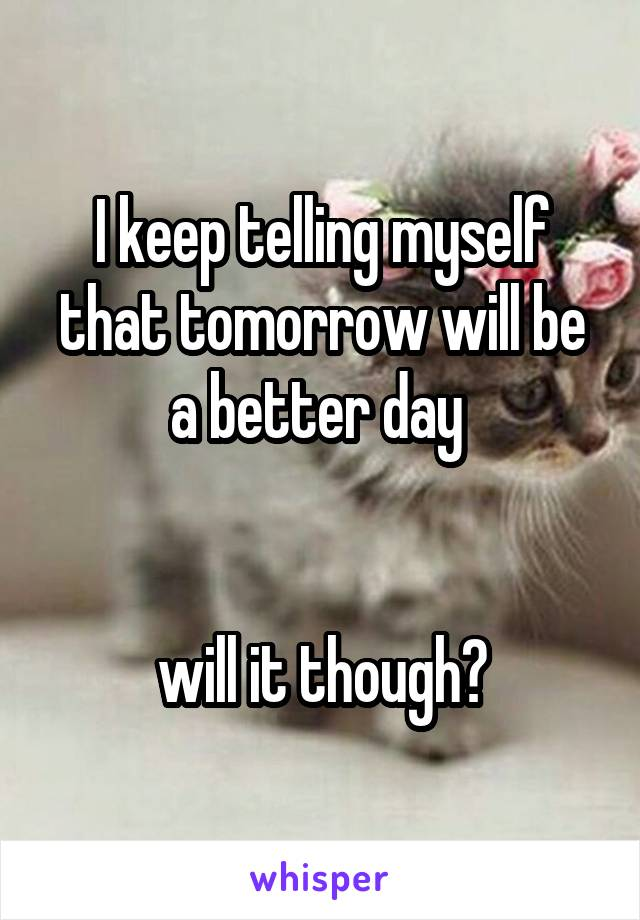 I keep telling myself that tomorrow will be a better day    will it though?