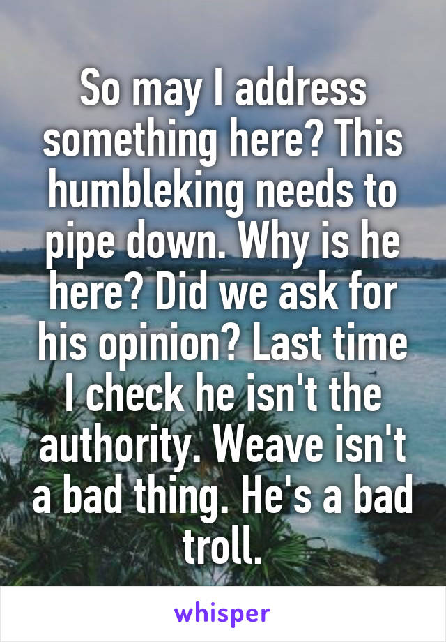So may I address something here? This humbleking needs to pipe down. Why is he here? Did we ask for his opinion? Last time I check he isn't the authority. Weave isn't a bad thing. He's a bad troll.
