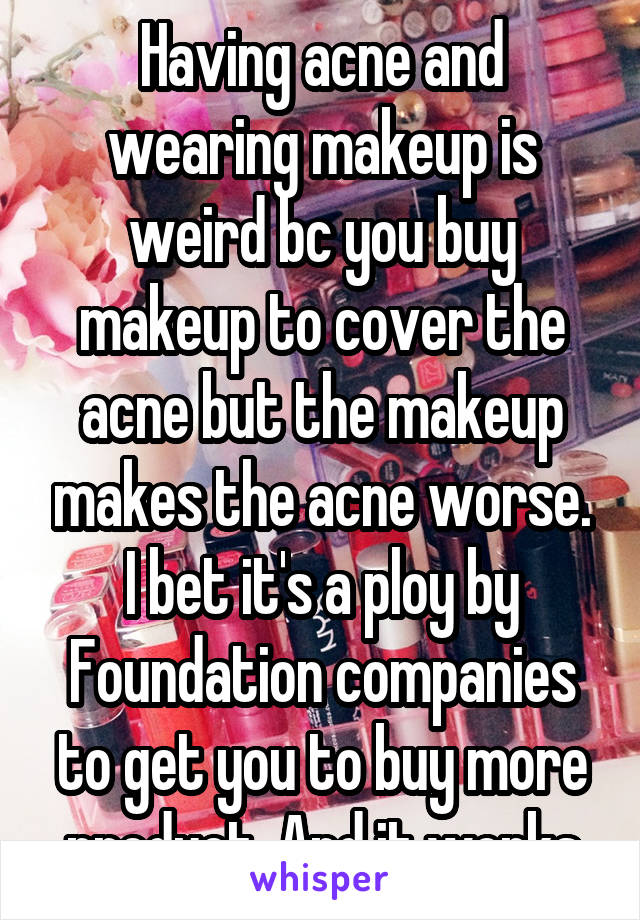 Having acne and wearing makeup is weird bc you buy makeup to cover the acne but the makeup makes the acne worse. I bet it's a ploy by Foundation companies to get you to buy more product. And it works