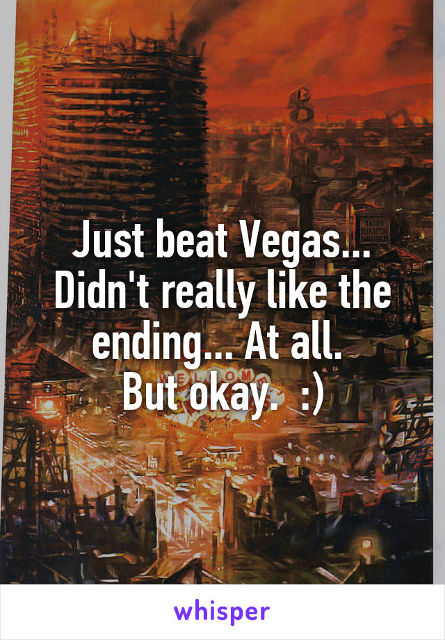 Just beat Vegas... Didn't really like the ending... At all.  But okay.  :)