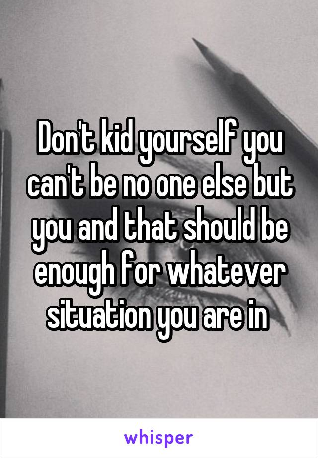 Don't kid yourself you can't be no one else but you and that should be enough for whatever situation you are in