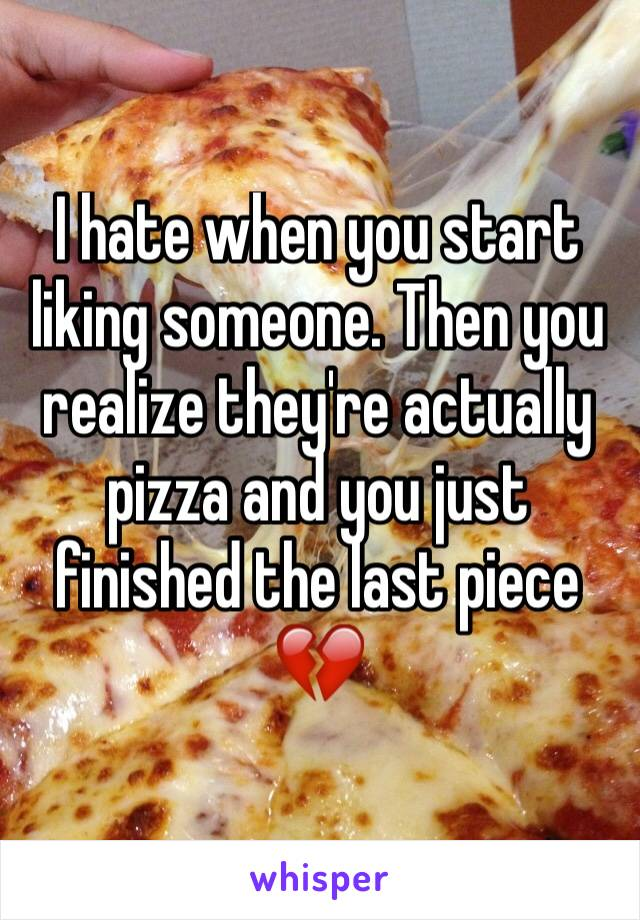 I hate when you start liking someone. Then you realize they're actually pizza and you just finished the last piece 💔