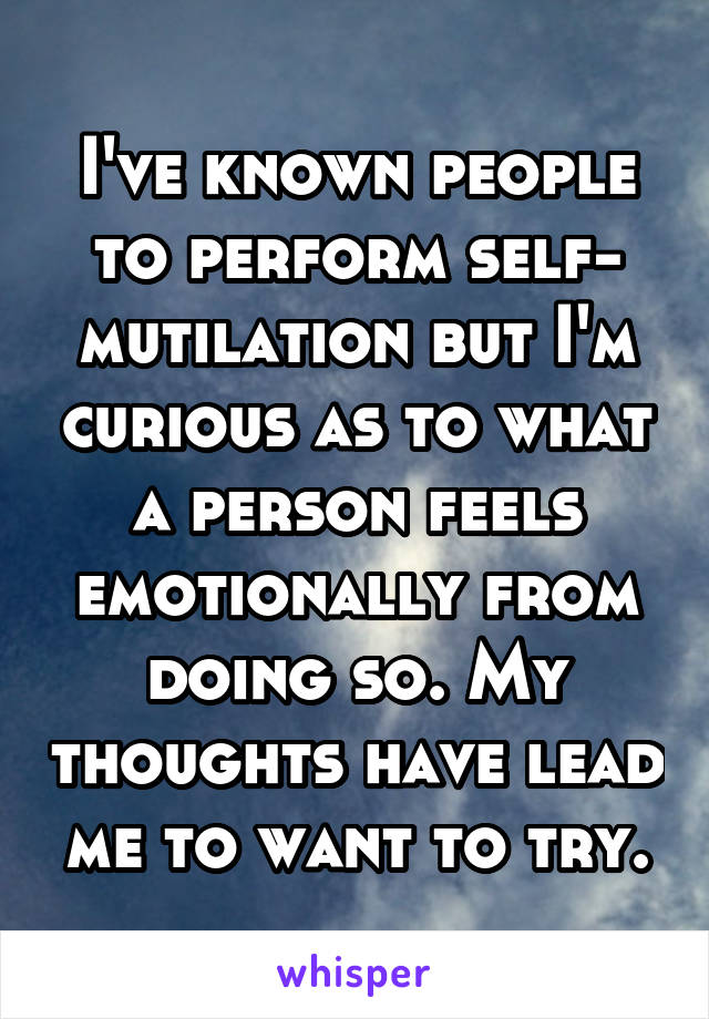 I've known people to perform self- mutilation but I'm curious as to what a person feels emotionally from doing so. My thoughts have lead me to want to try.