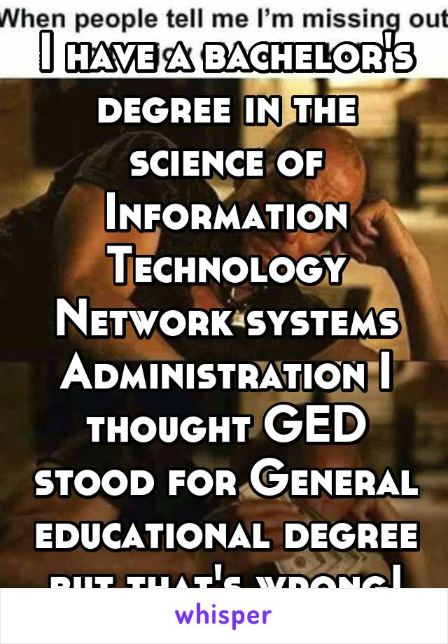 I have a bachelor's degree in the science of Information Technology Network systems Administration I thought GED stood for General educational degree but that's wrong!