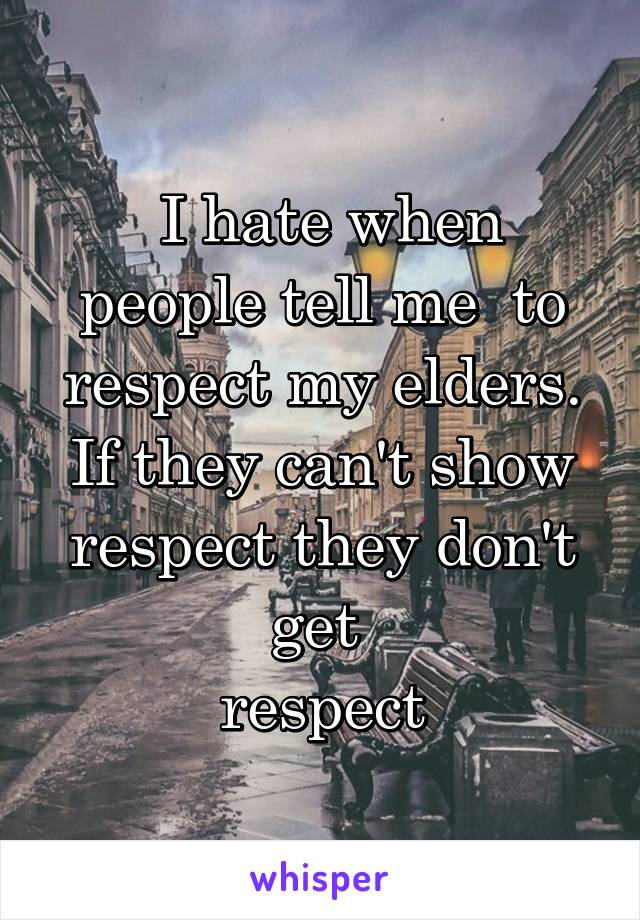 I hate when people tell me  to respect my elders. If they can't show respect they don't get  respect