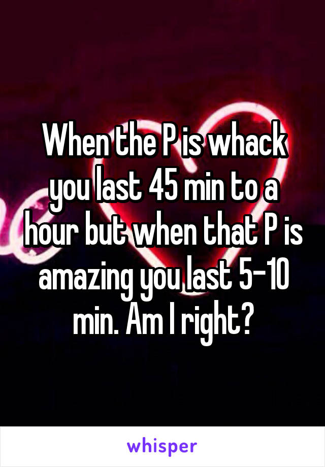 When the P is whack you last 45 min to a hour but when that P is amazing you last 5-10 min. Am I right?