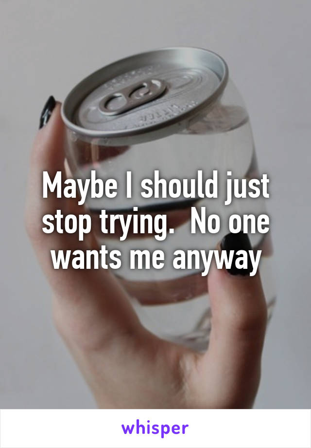 Maybe I should just stop trying.  No one wants me anyway