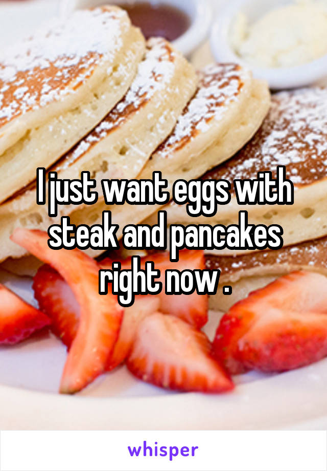 I just want eggs with steak and pancakes right now .