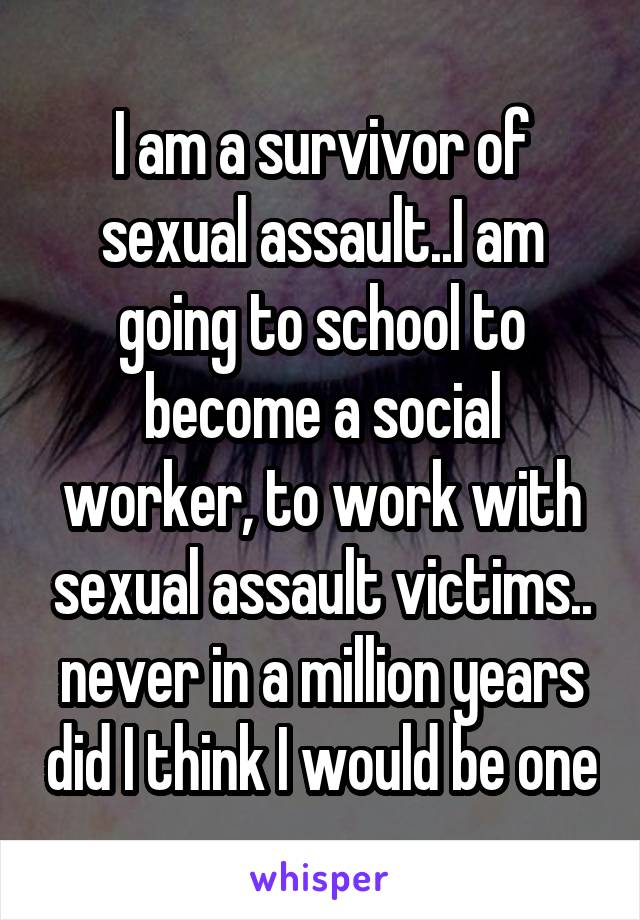 I am a survivor of sexual assault..I am going to school to become a social worker, to work with sexual assault victims.. never in a million years did I think I would be one