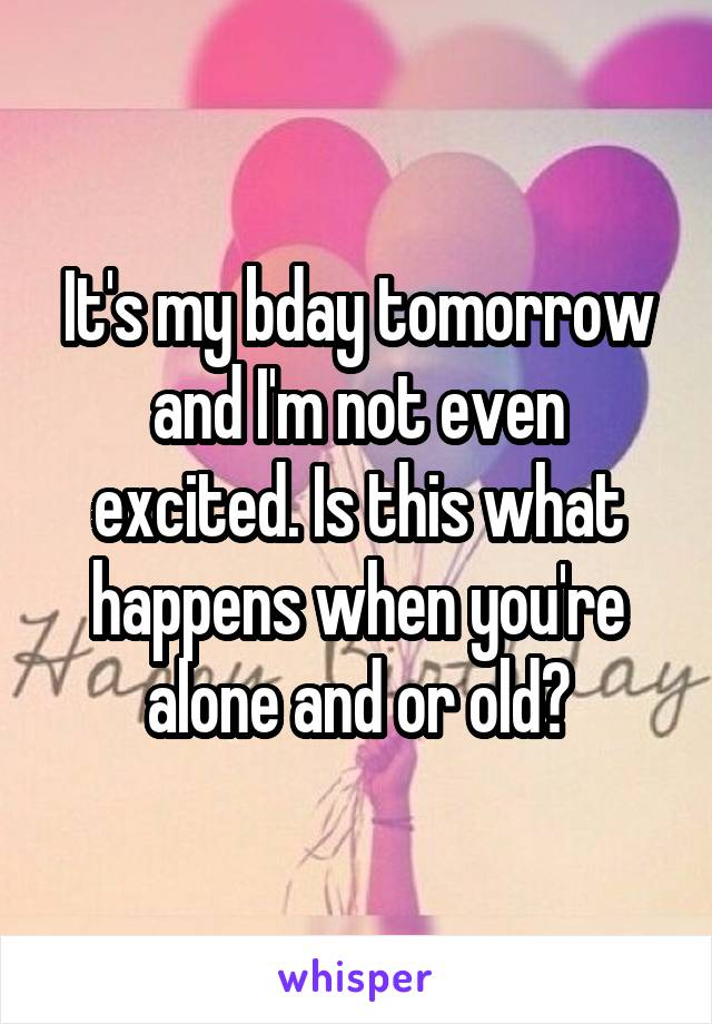 It's my bday tomorrow and I'm not even excited. Is this what happens when you're alone and or old?
