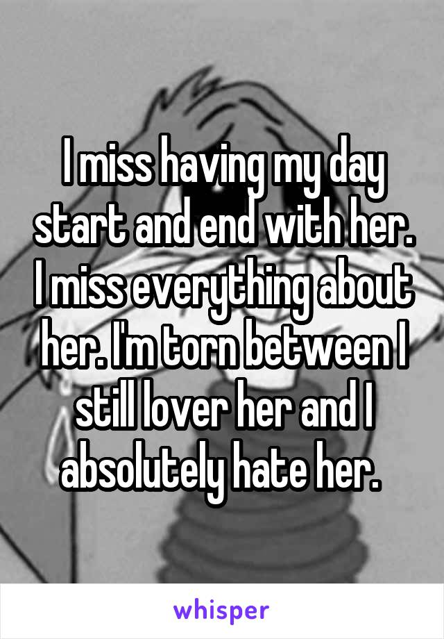 I miss having my day start and end with her. I miss everything about her. I'm torn between I still lover her and I absolutely hate her.