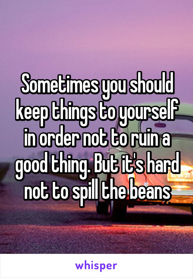 Sometimes you should keep things to yourself in order not to ruin a good thing. But it's hard not to spill the beans