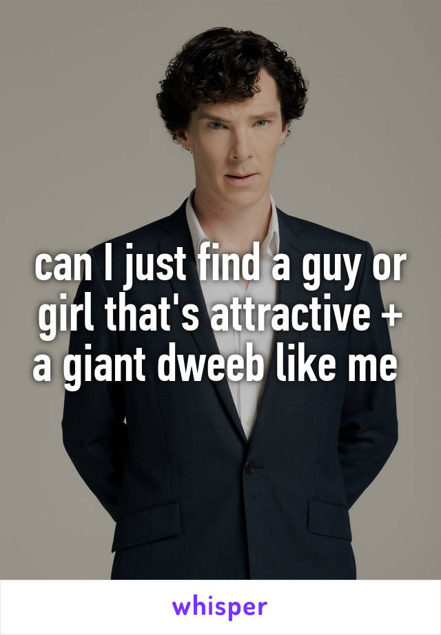 can I just find a guy or girl that's attractive + a giant dweeb like me
