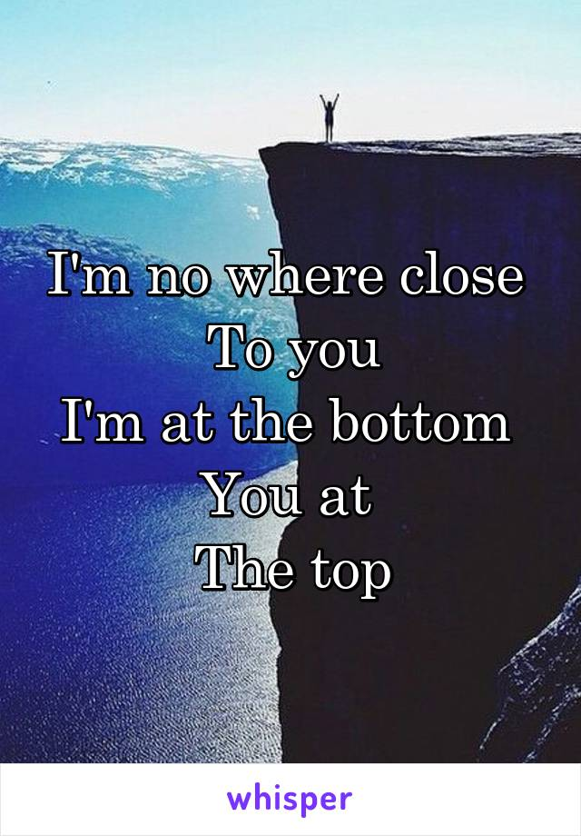 I'm no where close  To you I'm at the bottom  You at  The top