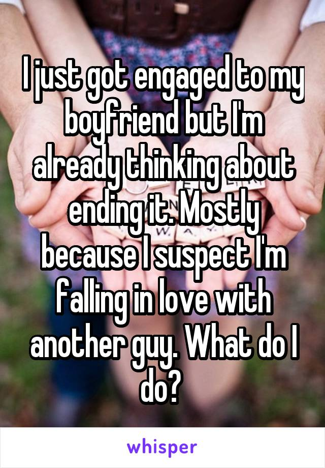 I just got engaged to my boyfriend but I'm already thinking about ending it. Mostly because I suspect I'm falling in love with another guy. What do I do?