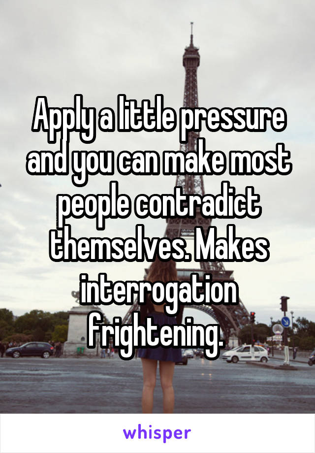 Apply a little pressure and you can make most people contradict themselves. Makes interrogation frightening.