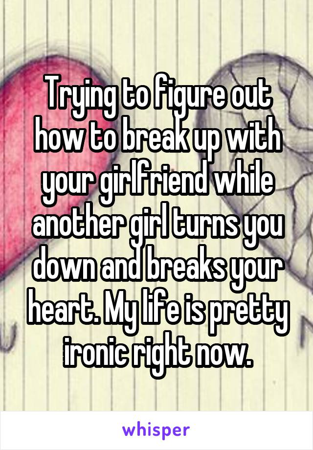 Trying to figure out how to break up with your girlfriend while another girl turns you down and breaks your heart. My life is pretty ironic right now.