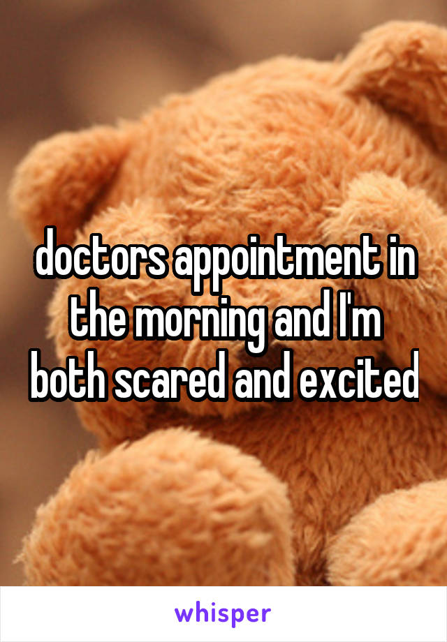 doctors appointment in the morning and I'm both scared and excited