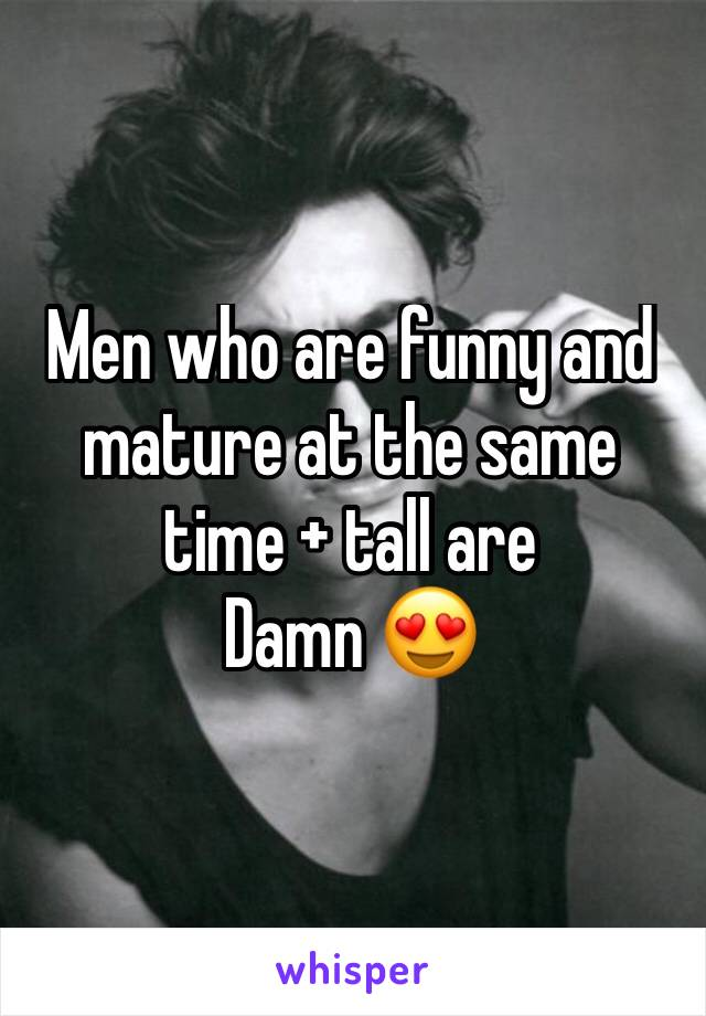 Men who are funny and mature at the same time + tall are Damn 😍