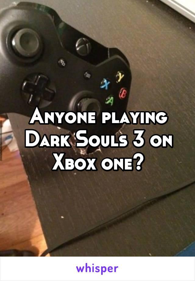 Anyone playing Dark Souls 3 on Xbox one?