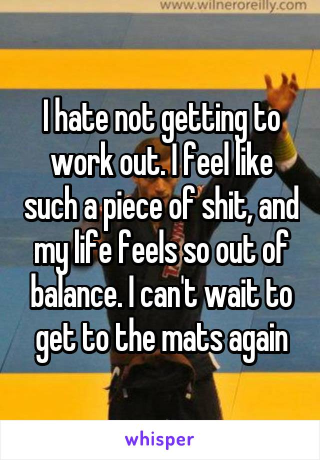 I hate not getting to work out. I feel like such a piece of shit, and my life feels so out of balance. I can't wait to get to the mats again