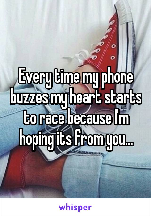 Every time my phone buzzes my heart starts to race because I'm hoping its from you...