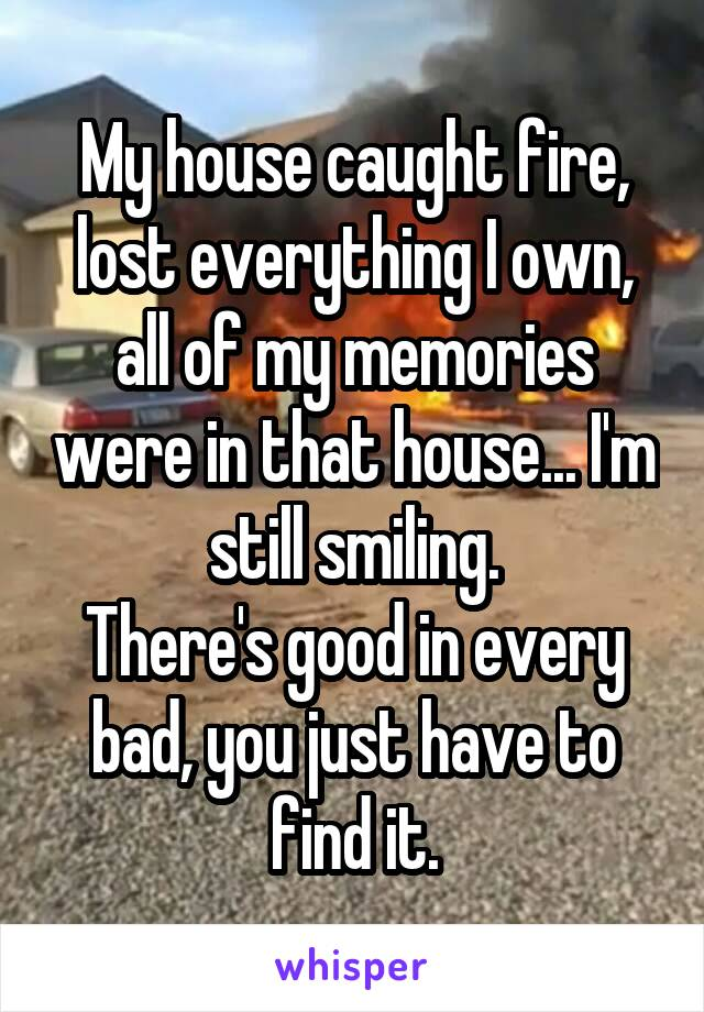 My house caught fire, lost everything I own, all of my memories were in that house... I'm still smiling. There's good in every bad, you just have to find it.