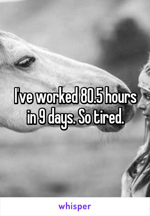 I've worked 80.5 hours in 9 days. So tired.